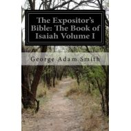 ByRev. George Adam Smith The Expositors Bible: The Book of Isaiah Volume I
